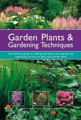 Garden Plants and Gardening Techniques : The Definitive Guide to 2500 Garden Plants, and Step-by-Step Instructions on How to Plant and Care for Them