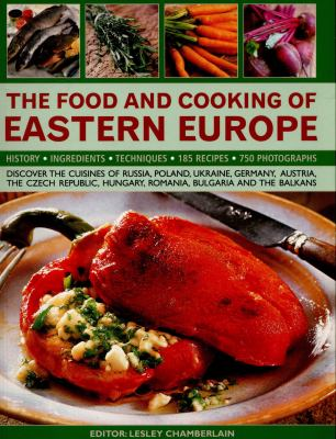 Food and Cooking of Eastern Europe : Discover the Cuisines of Russia, Poland, Ukraine, Germany, Austria, the Czech Republic, Hungary, Romania, Bulgaria and the Balkans