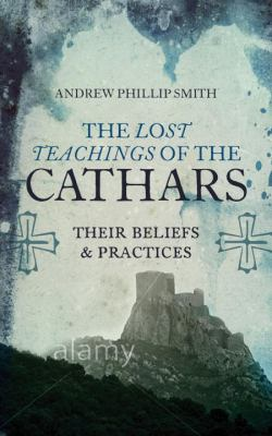 Lost Teachings of the Cathars : Their Beliefs and Practices