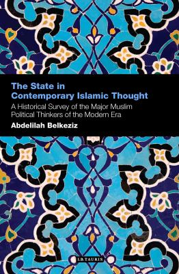 State in Contemporary Islamic Thought : A Historical Survey of the Major Muslim Political Thinkers of the Modern Era
