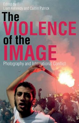 Violence of the Image : Photography and International Conflict