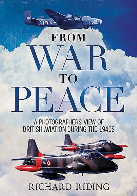 From War to Peace : A Photographer's View of British Aviation During The 1940s