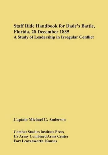 Staff Ride Handbook for Dade's Battle, Florida, 28 December 1835: A Study of Leadership in Irregular Conflict