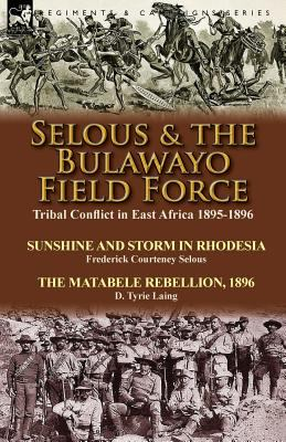 Selous and the Bulawayo Field Force : Tribal Conflict in East Africa 1895-1896-Sunshine and Storm in Rhodesia by Frederick Courteney Selous and the Matabel