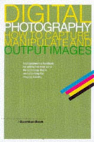 Digital Photography: How to Capture, Manipulate and Output Images