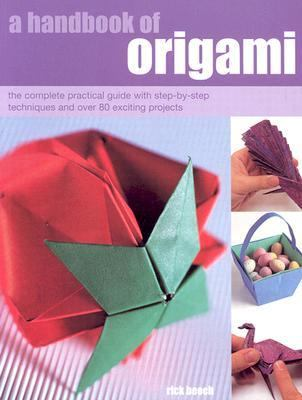 Handbook of Origami The Complete Practical Guide With Step-By-Step Techniques and over 80 Exciting Projects