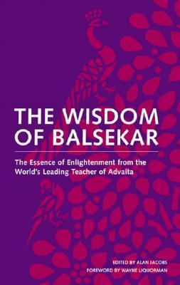 Wisdom Of Balsekar The Essence of Enlightenment from the World's Leading Teacher of Advaita The Concept of Nonduality