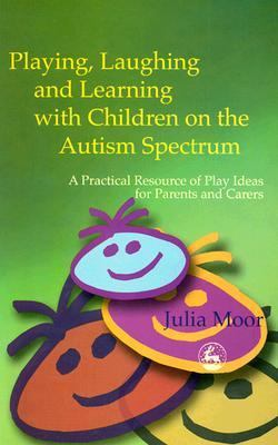 Playing, Laughing and Learning With Children on the Autism Spectrum A Practical Resource of Play Ideas for Parents and Carers
