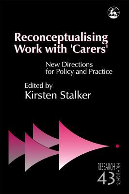 Reconceptualising Work With 'Carers' New Directions for Policy and Practice