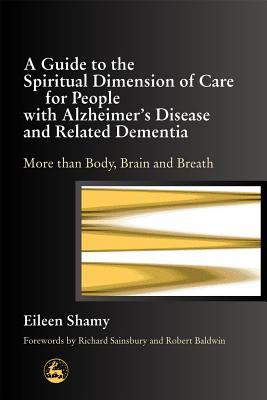 Guide to the Spiritual Dimension of Care for People With Alzheimer s Disease and Related Dementia More Than Body, Brain, and Breath