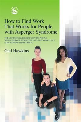 How to Find Work That Works for People with Asperger Syndrome The Ultimate Guide for Getting People With Asperger Syndrome into the Workplace (and Keeping Them There!)