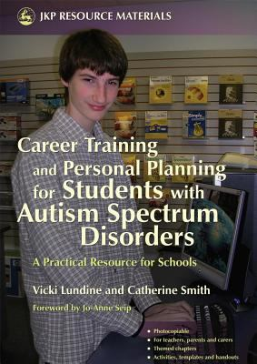 Career Training And Personal Planning for Students With Autism Spectrum Disorders A Practical Resource for Schools