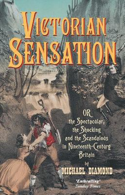 Victorian Sensation Or, the Spectacular, the Shocking and the Scandalous in Nineteenth-Century Britain