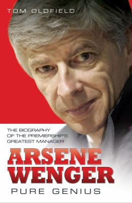 Arsene Wenger - Pure Genius : The Biography of the Premiership's Greatest Manager