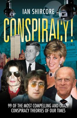 Conspiracy! : 99 of the Most Compelling and Crazy Conspiracy Theories of Our Time