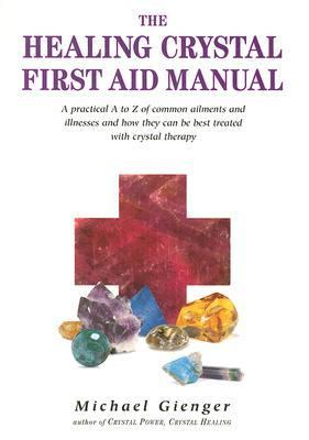 Healing Crystals First Aid Manual A Practical a to Z of Common Ailments and Illnesses and How They Can Be Best Treated With Crystal Therapy