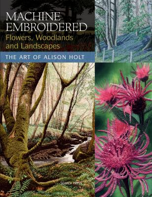Machine Embroidered Flowers, Woodlands and Landscapes: The Art of Alison Holt