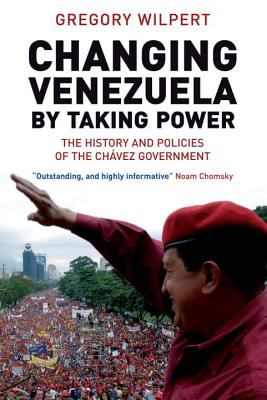 Changing Venezuela by Taking Power The History And Policies of the Chavez Government