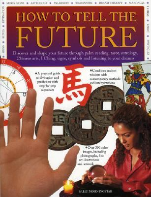 How To Tell The Future Discover And Shape Your Future Through Palm-reading, Tarot, Astrology, Chinese Arts, I Ching, Signs, Symbols And Listening To Your Dreams