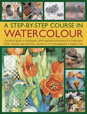 Step-By-Step Course in Watercolour : A Practical Guide to Techniques, with Inspirational Projects for Landscapes, Fruits, Flowers and Still Lives