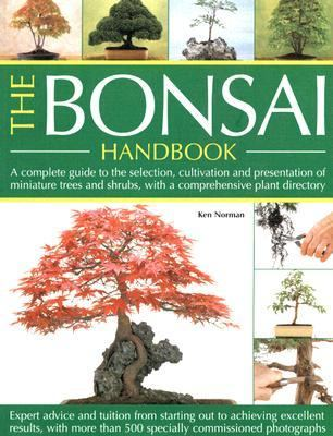 Bonsai Handbook A COMPLETE GUIDE TO THE TECHNIQUES, DESIGN, CARE AND CULTIVATION OF MINIATURE TREES AND SHRUBS - EXPERT ADVICE AND TUITION FROM STARTING OUT TO ACHIEV