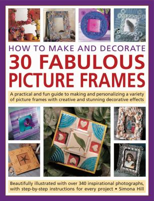 How to Make and Decorate 30 Fabulous Picture Frames