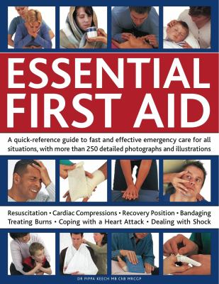 Essential First Aid : A Quick-Reference Guide to Fast and Effective Emergency Care for All Situations, with More Than 250 Detailed Photographs and Illustrations