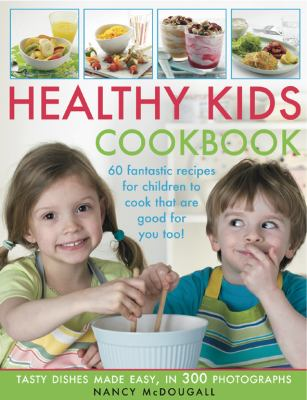 Healthy Kid's Cookbook : Fantastic Recipes for Children to Cook That Are Good for You Too! 60 Tasty Dishes Made Easy, Shown in 300 Easy-to-Follow Photographs