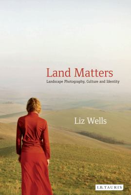 Land Matters: Landscape Photography, Culture and Identity (International Library of Cultural Studies)