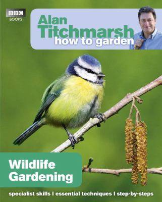 How to Garden: Wildlife Gardening (Alan Titchmarsh How to Garden)