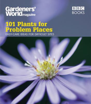 101 Plants for Problem Places: Easy-Care Ideas for Difficult Sites
