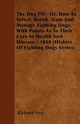 Dog Pit Or, How to Select, Breed, Train and Manage Fighting Dogs, With Points As to Their Care in Health and Disease