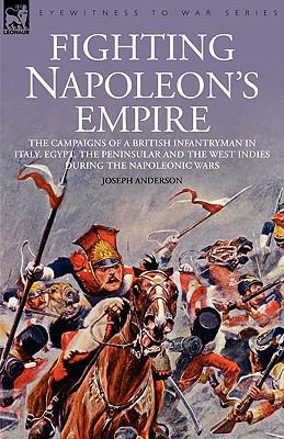 Fighting Napoleon's Empire The Campaigns of a British Infantryman in Italy, Egypt, the Peninsular and the West Indies During the Napoleonic Wars