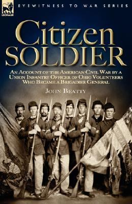 Citizen Soldier: An Account of the American Civil War by a Union Infantry Officer of Ohio Volunteers Who Became a Brigadier General