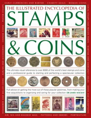 Illustrated Encyclopedia of Stamps and Coins : The Ultimate Visual Reference to over 6000 of the World's Best Stamps and Coins and a Professional Guide to Starting and Perfecting a Spectacular Collection