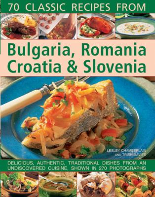 70 Classic Recipes from Bulgaria, Romania, Croatia and Slovenia : Delicious, Authentic, Traditional Dishes from an Undiscovered Cuisine, Shown in 270 Photographs