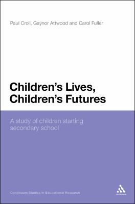 Children's Lives, Children's Futures: A Study of Children Starting Secondary School (Continuum Studies in Educational Research)
