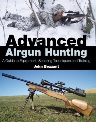 Advanced Airgun Hunting : A Guide to Equipment, Shooting Techniques and Training