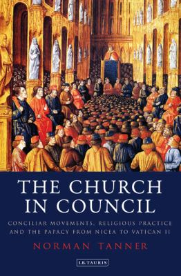 Church in Council : Conciliar Movements, Religious Practice and the Papacy from Nicea to Vatican