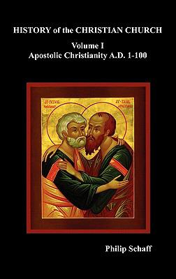 History of the Christian Church : Apostolic Christianity. A. D. 1-100