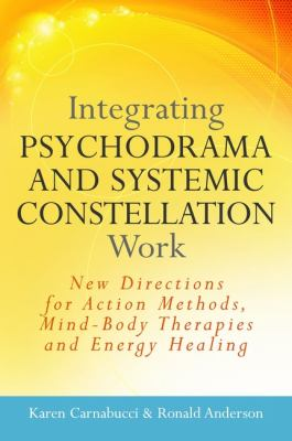 Integrating Psychodrama and Systemic Constellation Work : New Directions for Action Methods, Mind-Body Therapies and Energy Healing