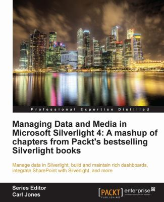 Managing Data and Media in Silverlight 4: A Mashup of Chapters from Packt's Bestselling Silverlight Books