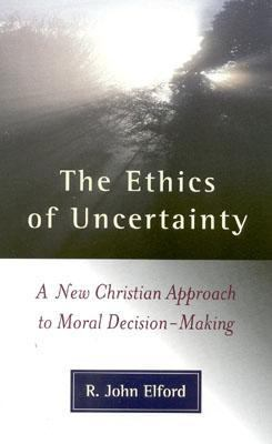 Ethics of Uncertainty A New Christian Approach to Moral Decision-Making