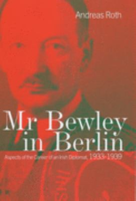 Mr Bewley in Berlin Aspects of the Career of an Irish Diplomat, 1933-1939