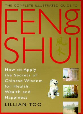 Complete Illustrated Guide to Feng Shui How to Apply the Secrets of Chinese Wisdom for Health, Wealth and Happiness