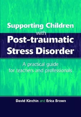 Supporting Children With Post-Traumatic Stress Disorder A Practical Guide for Teachers and Professionals