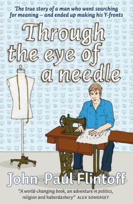 Through the Eye of a Needle: The True Story of a Man Who Went Searching for Meaning - and Ended Up Making His Y-fronts
