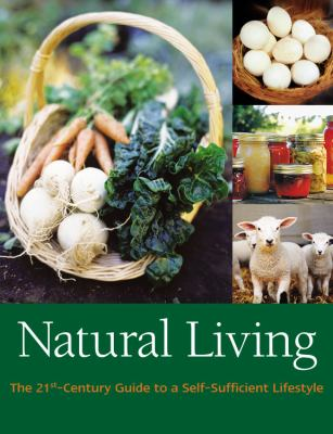 Natural Living : The 21st Century Guide to a Self-Sufficient Lifestyle