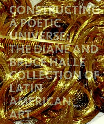 Constructing a Poetic Universe The Diane and Bruce Halle Collection of Latin American Art