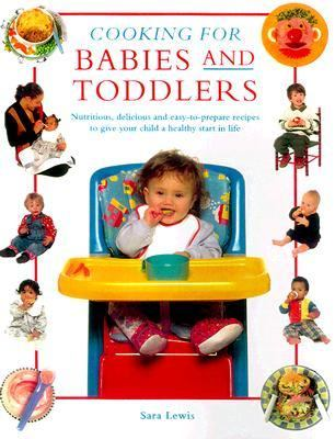 Cooking for Babies and Toddlers: Nutritious, Delicious and Easy-to-Prepare Recipes to Give Your Child